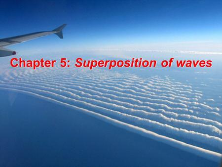 Chapter 5: Superposition of waves Superposition principle applies to any linear system At a given place and time, the net response caused by two or more.