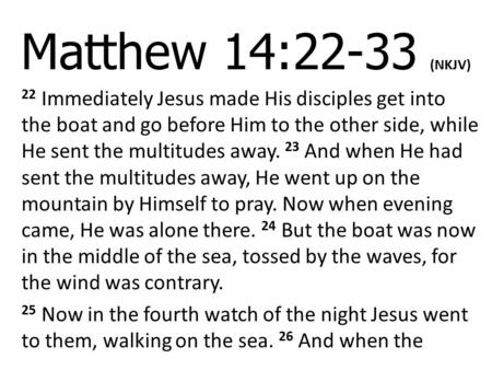 Matthew 14:22-33 (NKJV) 22 Immediately Jesus made His disciples get into the boat and go before Him to the other side, while He sent the multitudes away.