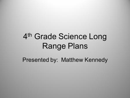 4 th Grade Science Long Range Plans Presented by: Matthew Kennedy.