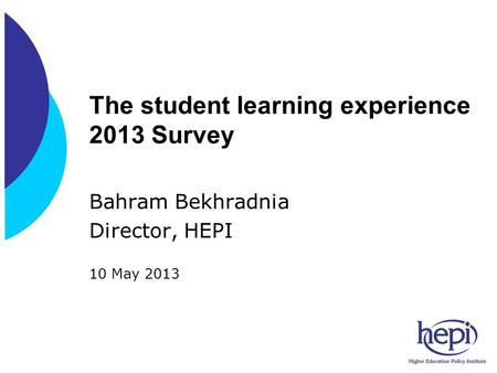 The student learning experience 2013 Survey Bahram Bekhradnia Director, HEPI 10 May 2013.