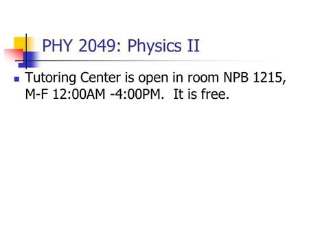 PHY 2049: Physics II Tutoring Center is open in room NPB 1215, M-F 12:00AM -4:00PM. It is free.