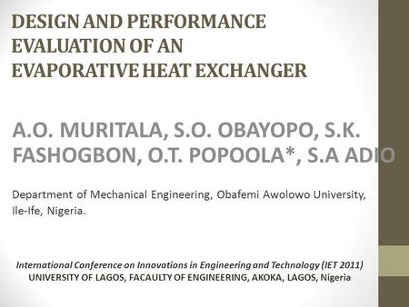 DESIGN AND PERFORMANCE EVALUATION OF AN EVAPORATIVE HEAT EXCHANGER A.O. MURITALA, S.O. OBAYOPO, S.K. FASHOGBON, O.T. POPOOLA*, S.A ADIO Department of Mechanical.