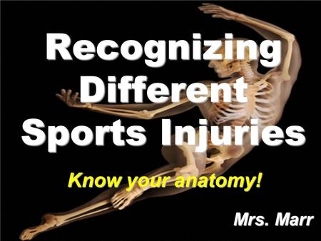 Recognizing Different Sports Injuries Mrs. Marr Mrs. Marr Know your anatomy!