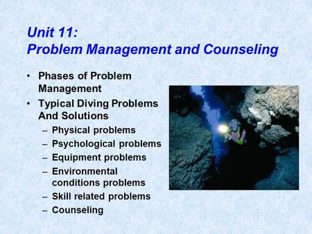 Unit 11: Problem Management and Counseling Phases of Problem Management Typical Diving Problems And Solutions –Physical problems –Psychological problems.