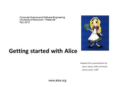 Www.alice.org Getting started with Alice Adapted from presentations by Jenna Hayes, Duke University Donna Gavin, UWP Computer Science and Software Engineering.