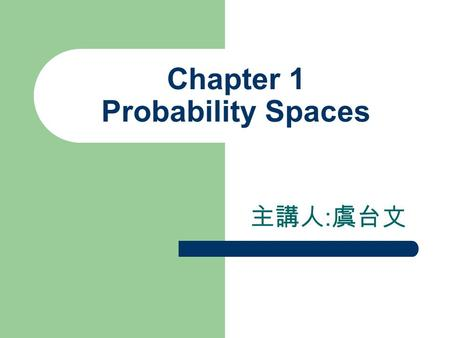 Chapter 1 Probability Spaces 主講人 : 虞台文. Content Sample Spaces and Events Event Operations Probability Spaces Conditional Probabilities Independence of.