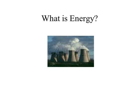 "What is Energy?. ""The capacity to do work"" Not a very good definition!"