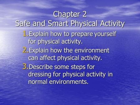 Chapter 2 Safe and Smart Physical Activity 1. Explain how to prepare yourself for physical activity. 2. Explain how the environment can affect physical.