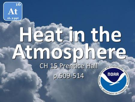 Heat in the CH 15 Prentice Hall p.509-514 CH 15 Prentice Hall p.509-514 At 16 16. 2 ppt Atmosphere.