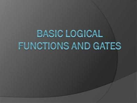 Introduction Each logical element or condition must always have a logic value of either 0 or 1, we also need to have ways to combine different logical.