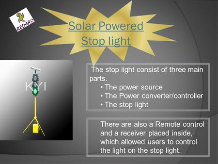 Solar Powered Stop light The stop light consist of three main parts. The power source The Power converter/controller The stop light There are also a Remote.