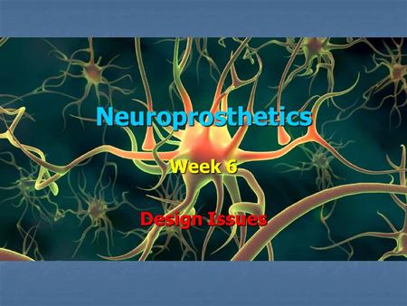 Neuroprosthetics Week 6 Design Issues. Neuroprosthetic Devices Three basic types Three basic types 1. Use neural signals as an input, possibly to control.