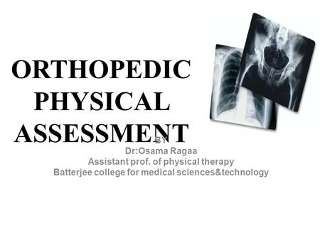 ORTHOPEDIC PHYSICAL ASSESSMENT BY Dr:Osama Ragaa Assistant prof. of physical therapy Batterjee college for medical sciences&technology.