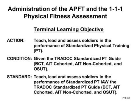 Administration of the APFT and the 1-1-1 Physical Fitness Assessment PFT 08-1 Terminal Learning Objective ACTION: Teach, lead and assess soldiers in the.