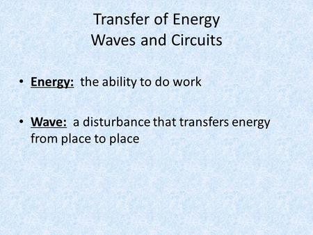 Transfer of Energy Waves and Circuits Energy: the ability to do work Wave: a disturbance that transfers energy from place to place.