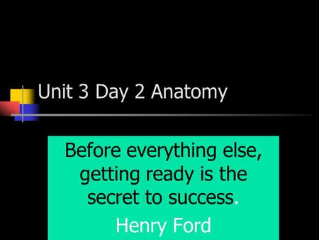 Unit 3 Day 2 Anatomy Before everything else, getting ready is the secret to success. Henry Ford.