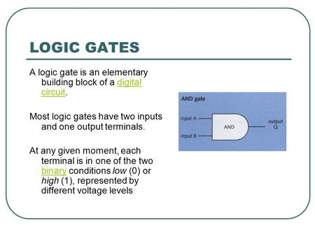 LOGIC GATES A logic gate is an elementary building block of a digital circuit.digital circuit Most logic gates have two inputs and one output terminals.