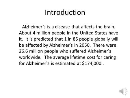 Introduction Alzheimer's is a disease that affects the brain. About 4 million people in the United States have it. It is predicted that 1 in 85 people.
