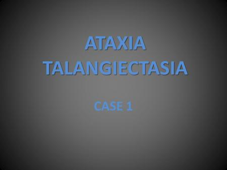 ATAXIA TALANGIECTASIA CASE 1. A 7 year old child was brought to the OPD for dilated and tortuous blood vessels in the clear of the eyes. Medical examination.