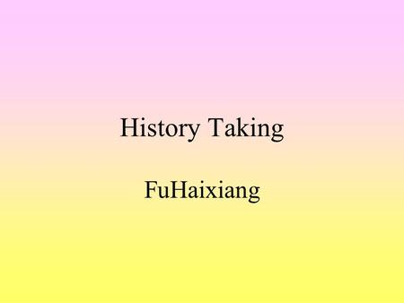 History Taking FuHaixiang. Accurate diagnosis rests firmly upon the foundation of a thoughtful and inclusive history and a compotently performed physical.