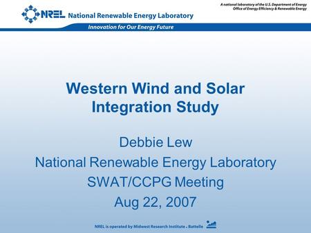 Western Wind and Solar Integration Study Debbie Lew National Renewable Energy Laboratory SWAT/CCPG Meeting Aug 22, 2007.