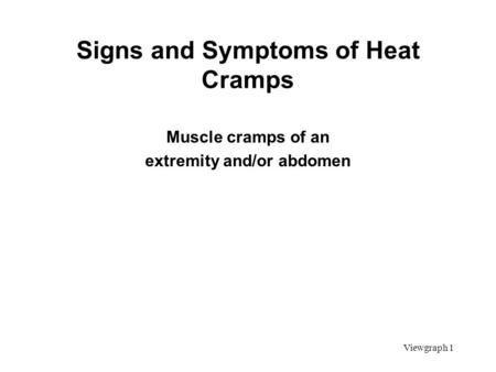 Viewgraph 1 Signs and Symptoms of Heat Cramps Muscle cramps of an extremity and/or abdomen.
