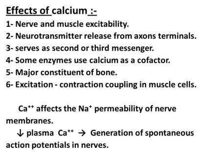 Effects of calcium :- 1- Nerve and muscle excitability. 2- Neurotransmitter release from axons terminals. 3- serves as second or third messenger. 4- Some.