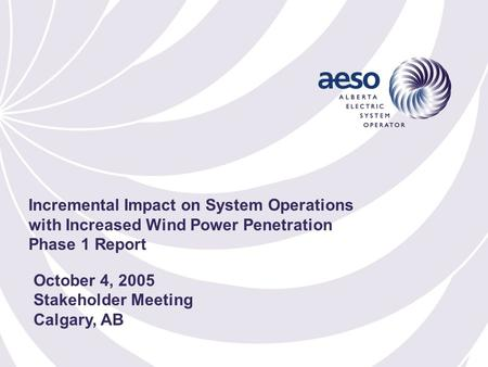 October 4, 2005 Stakeholder Meeting Calgary, AB Incremental Impact on System Operations with Increased Wind Power Penetration Phase 1 Report.
