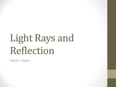 Light Rays and Reflection SNC2P – Optics. The Ray Model of Light Light travels in a straight line which is why shadows are formed. Light can also reflect.