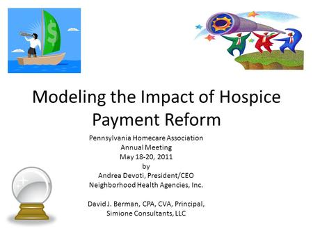 Modeling the Impact of Hospice Payment Reform Pennsylvania Homecare Association Annual Meeting May 18-20, 2011 by Andrea Devoti, President/CEO Neighborhood.