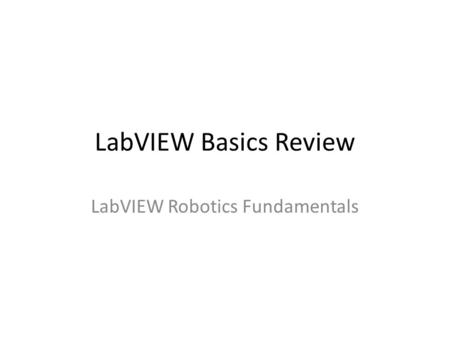 LabVIEW Basics Review LabVIEW Robotics Fundamentals.