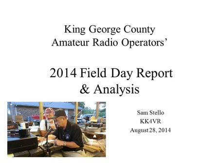 King George County Amateur Radio Operators' 2014 Field Day Report & Analysis Sam Stello KK4VR August 28, 2014.