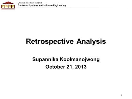 University of Southern California Center for Systems and Software Engineering Retrospective Analysis Supannika Koolmanojwong October 21, 2013 1.