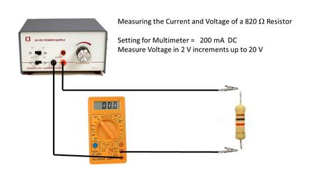 Measuring the Current and Voltage of a 820 Ω Resistor Setting for Multimeter = 200 mA DC Measure Voltage in 2 V increments up to 20 V.
