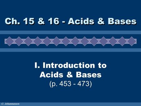 C. Johannesson I. Introduction to Acids & Bases (p. 453 - 473) Ch. 15 & 16 - Acids & Bases.