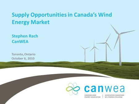 Supply Opportunities in Canada's Wind Energy Market Stephen Rach CanWEA Toronto, Ontario October 6, 2010.