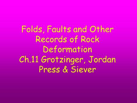 Folds, Faults and Other Records of Rock Deformation Ch.11 Grotzinger, Jordan Press & Siever.