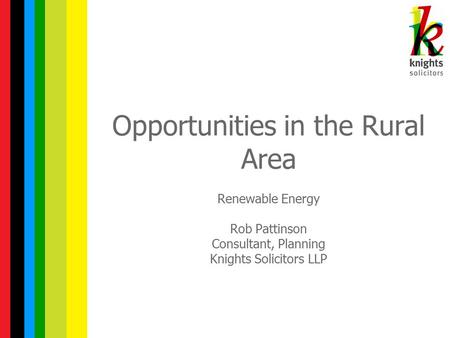 Opportunities in the Rural Area Renewable Energy Rob Pattinson Consultant, Planning Knights Solicitors LLP.