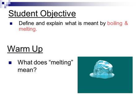 "Student Objective Define and explain what is meant by boiling & melting. Warm Up What does ""melting"" mean?"