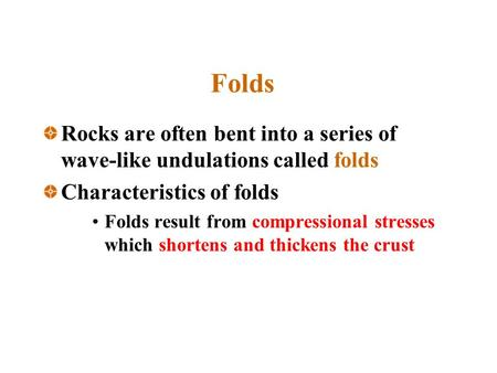 Folds Rocks are often bent into a series of wave-like undulations called folds Characteristics of folds Folds result from compressional stresses which.