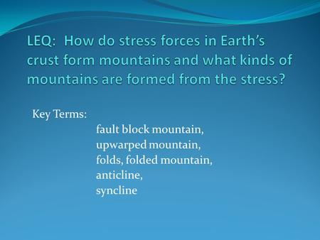 LEQ: How do stress forces in Earth's crust form mountains and what kinds of mountains are formed from the stress? Key Terms: fault block mountain, upwarped.