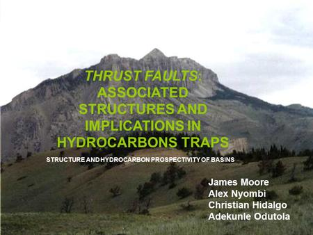 1 THRUST FAULTS: ASSOCIATED STRUCTURES AND IMPLICATIONS IN HYDROCARBONS TRAPS James Moore Alex Nyombi Christian Hidalgo Adekunle Odutola STRUCTURE AND.