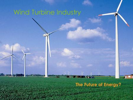 Wind Turbine Industry The Future of Energy?. History of Wind Turbines  People have been using wind power to mill their grain and pump water for thousands.