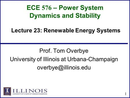 ECE 576 – Power System Dynamics and Stability Prof. Tom Overbye University of Illinois at Urbana-Champaign 1 Lecture 23: Renewable.