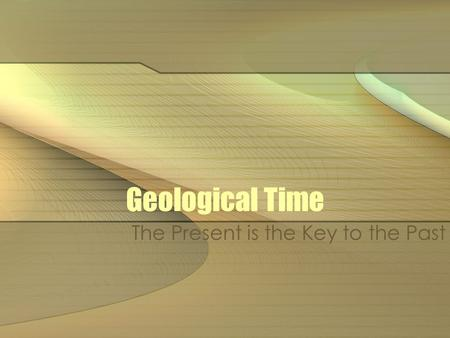 Geological Time The Present is the Key to the Past.