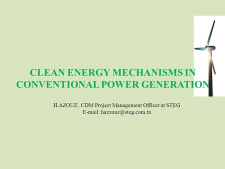 CLEAN ENERGY MECHANISMS IN CONVENTIONAL POWER GENERATION H.AZOUZ, CDM Project Management Officer at STEG