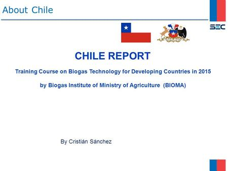 About Chile CHILE REPORT Training Course on Biogas Technology for Developing Countries in 2015 by Biogas Institute of Ministry of Agriculture (BIOMA)