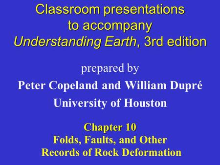Classroom presentations to accompany Understanding Earth, 3rd edition prepared by Peter Copeland and William Dupré University of Houston Chapter 10 Folds,