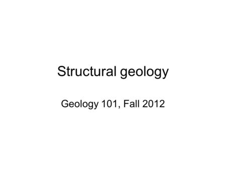 Structural geology Geology 101, Fall 2012. Structural geology The study of the deformation and fabric of rocks in order to understand the tectonic forces.