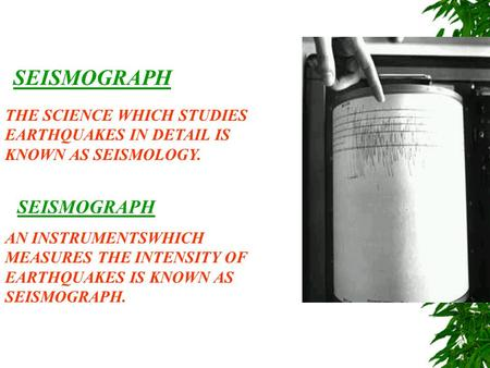 SEISMOGRAPH THE SCIENCE WHICH STUDIES EARTHQUAKES IN DETAIL IS KNOWN AS SEISMOLOGY. SEISMOGRAPH AN INSTRUMENTSWHICH MEASURES THE INTENSITY OF EARTHQUAKES.